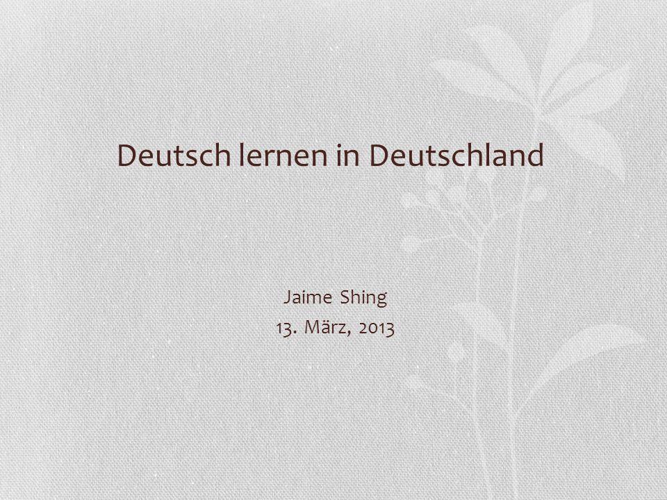 Deutsch lernen in Deutschland Jaime Shing 13. März, 2013