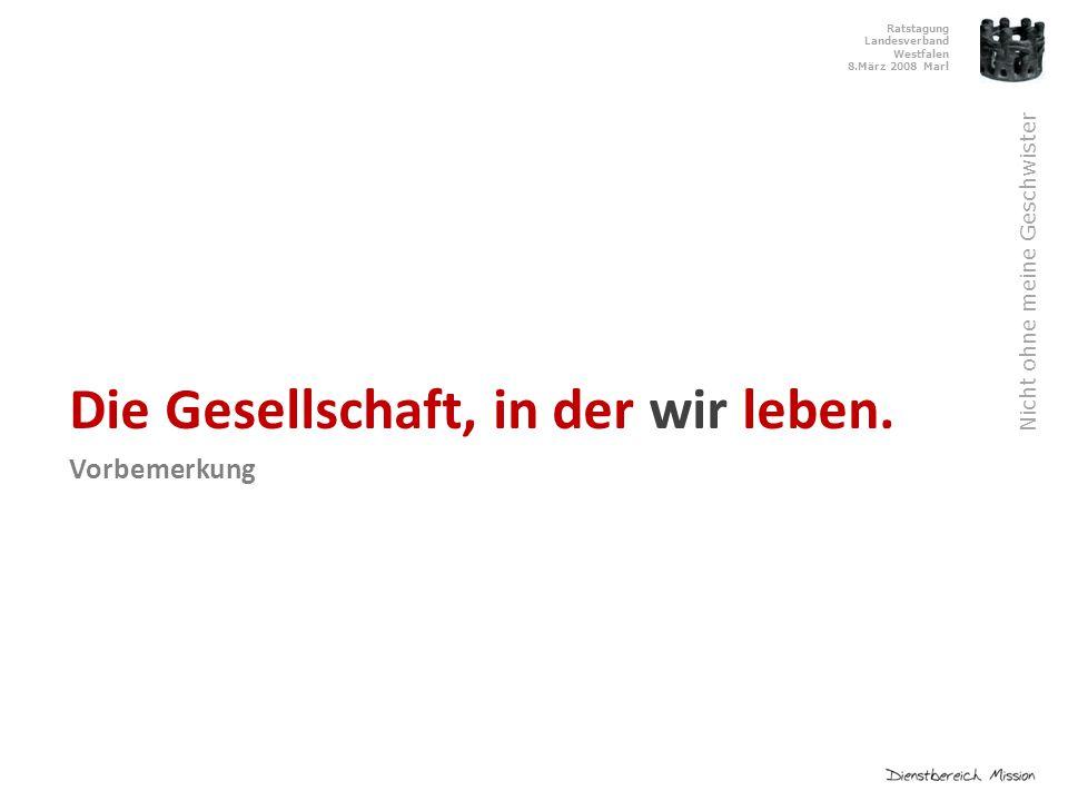 Ratstagung Landesverband Westfalen 8.März 2008 Marl Nicht ohne meine Geschwister Die Gesellschaft, in der wir leben.