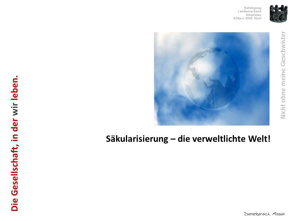 Ratstagung Landesverband Westfalen 8.März 2008 Marl Nicht ohne meine Geschwister Säkularisierung – die verweltlichte Welt.