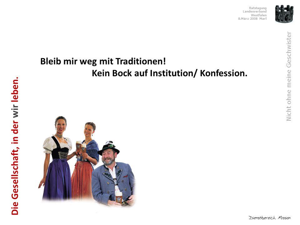 Ratstagung Landesverband Westfalen 8.März 2008 Marl Nicht ohne meine Geschwister Bleib mir weg mit Traditionen.