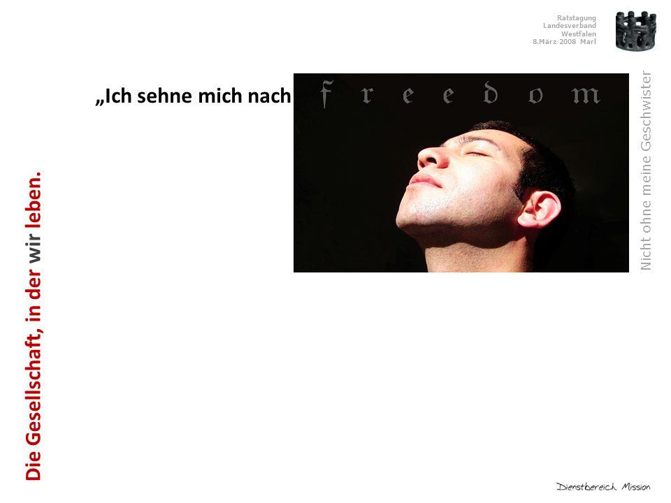 """Ratstagung Landesverband Westfalen 8.März 2008 Marl Nicht ohne meine Geschwister """"Ich sehne mich nach Freiheit! Die Gesellschaft, in der wir leben."""
