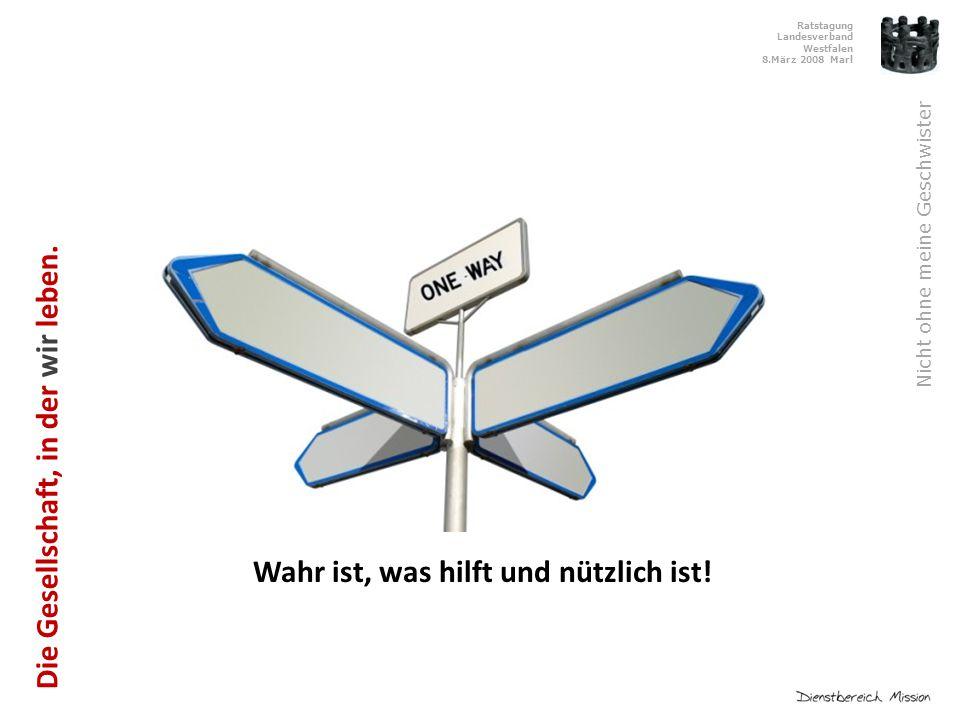 Ratstagung Landesverband Westfalen 8.März 2008 Marl Nicht ohne meine Geschwister Wahr ist, was hilft und nützlich ist.