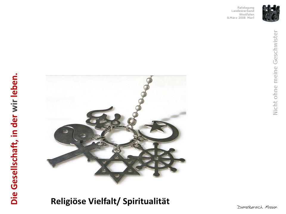 Ratstagung Landesverband Westfalen 8.März 2008 Marl Nicht ohne meine Geschwister Religiöse Vielfalt/ Spiritualität Die Gesellschaft, in der wir leben.