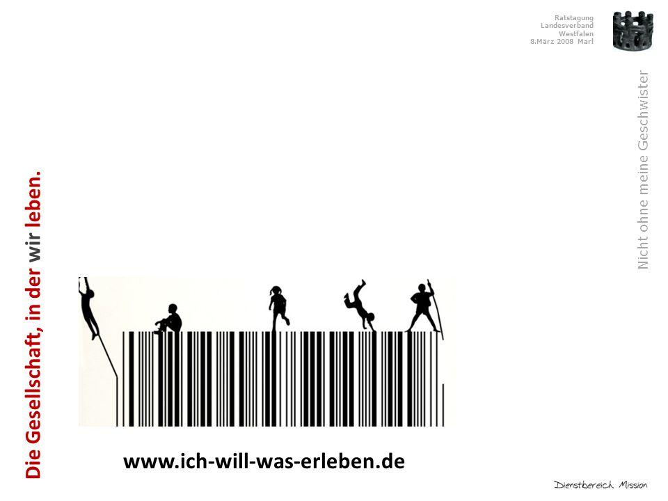 Ratstagung Landesverband Westfalen 8.März 2008 Marl Nicht ohne meine Geschwister www.ich-will-was-erleben.de Die Gesellschaft, in der wir leben.