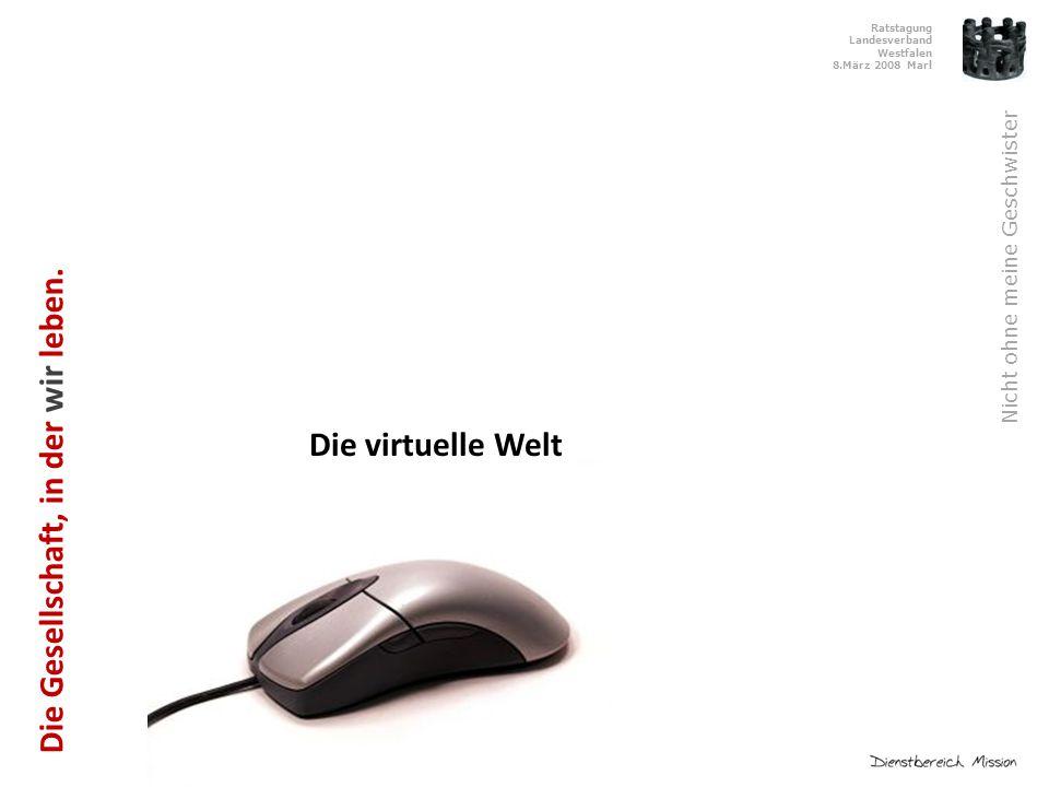 Ratstagung Landesverband Westfalen 8.März 2008 Marl Nicht ohne meine Geschwister Die virtuelle Welt Die Gesellschaft, in der wir leben.