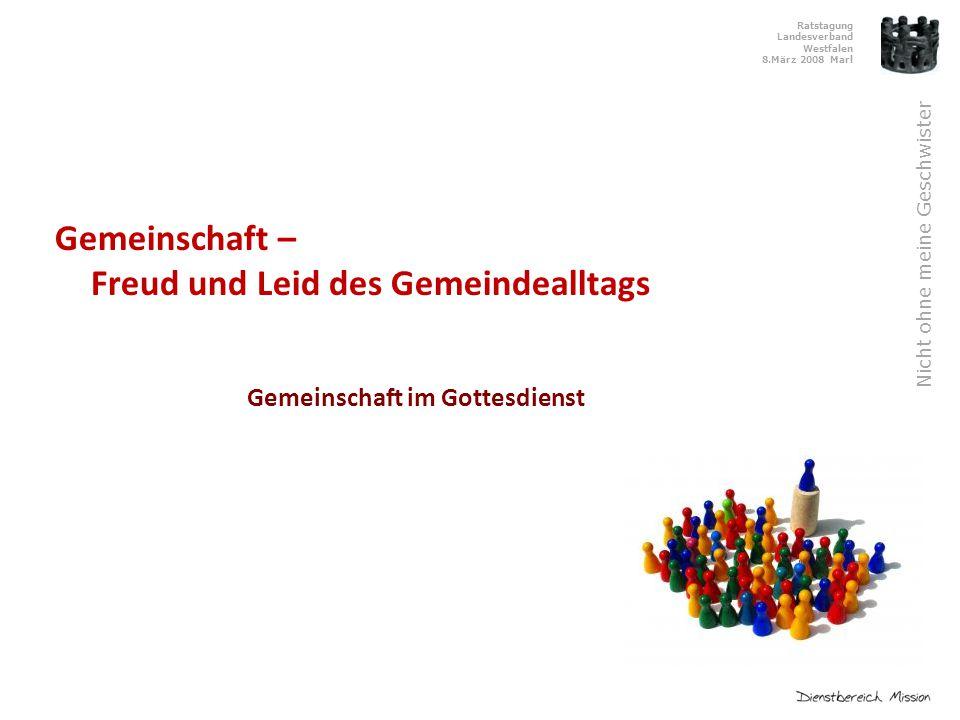 Ratstagung Landesverband Westfalen 8.März 2008 Marl Nicht ohne meine Geschwister Gemeinschaft – Freud und Leid des Gemeindealltags Gemeinschaft im Gottesdienst