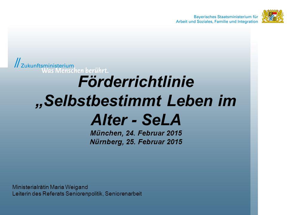 """Förderrichtlinie """"Selbstbestimmt Leben im Alter - SeLA München, 24. Februar 2015 Nürnberg, 25. Februar 2015 Ministerialrätin Maria Weigand Leiterin de"""