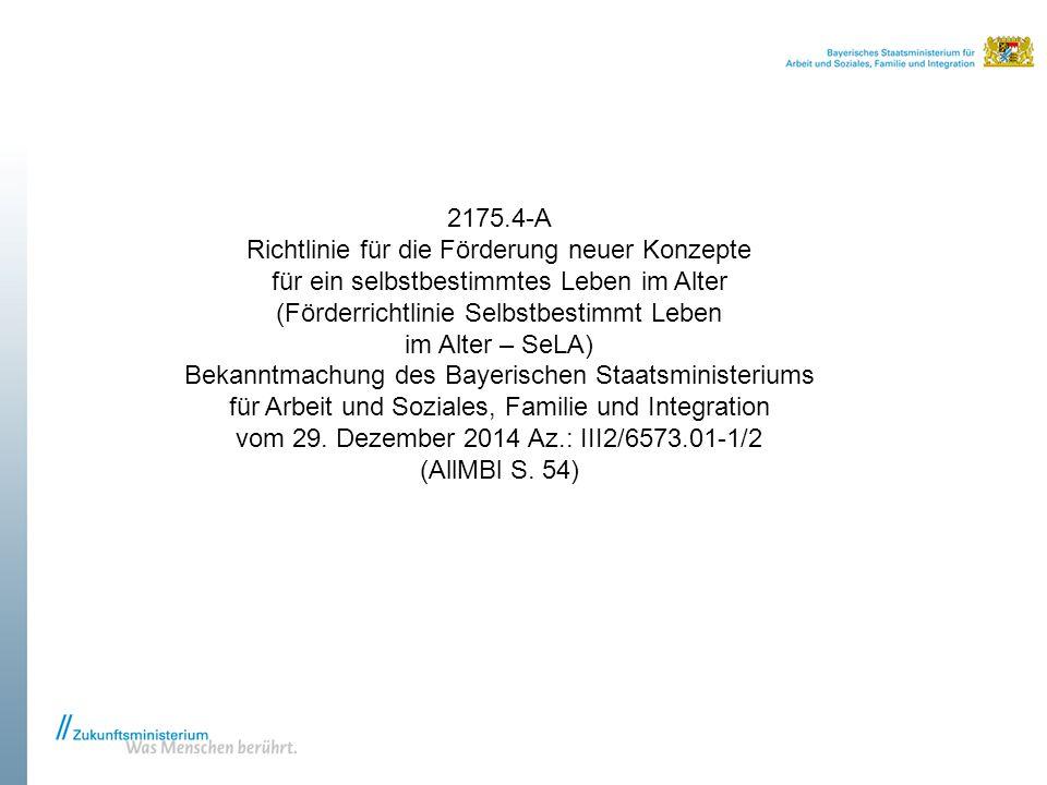 2175.4-A Richtlinie für die Förderung neuer Konzepte für ein selbstbestimmtes Leben im Alter (Förderrichtlinie Selbstbestimmt Leben im Alter – SeLA) Bekanntmachung des Bayerischen Staatsministeriums für Arbeit und Soziales, Familie und Integration vom 29.