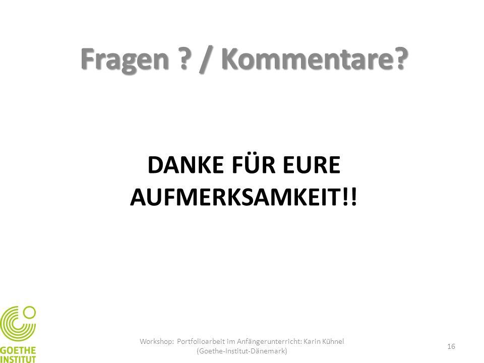 DANKE FÜR EURE AUFMERKSAMKEIT!! Fragen ? / Kommentare? Workshop: Portfolioarbeit im Anfängerunterricht: Karin Kühnel (Goethe-Institut-Dänemark) 16