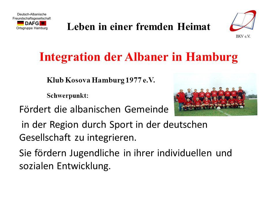 Leben in einer fremden Heimat Integration der Albaner in Hamburg Klub Kosova Hamburg 1977 e.V. Schwerpunkt: Fördert die albanischen Gemeinde in der Re