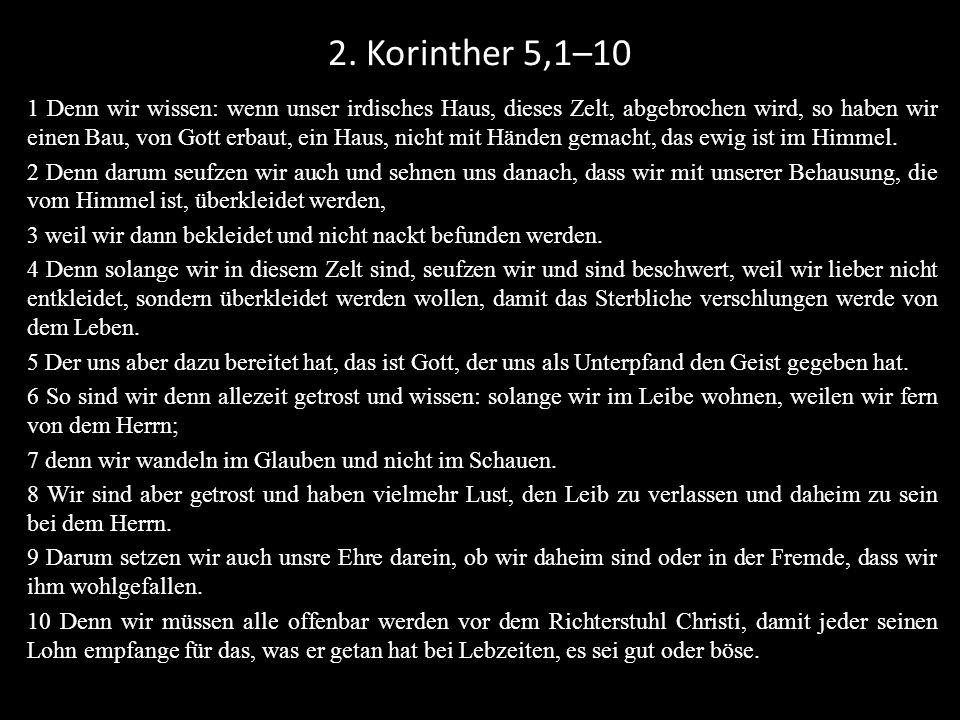 2. Korinther 5,1–10 1 Denn wir wissen: wenn unser irdisches Haus, dieses Zelt, abgebrochen wird, so haben wir einen Bau, von Gott erbaut, ein Haus, ni