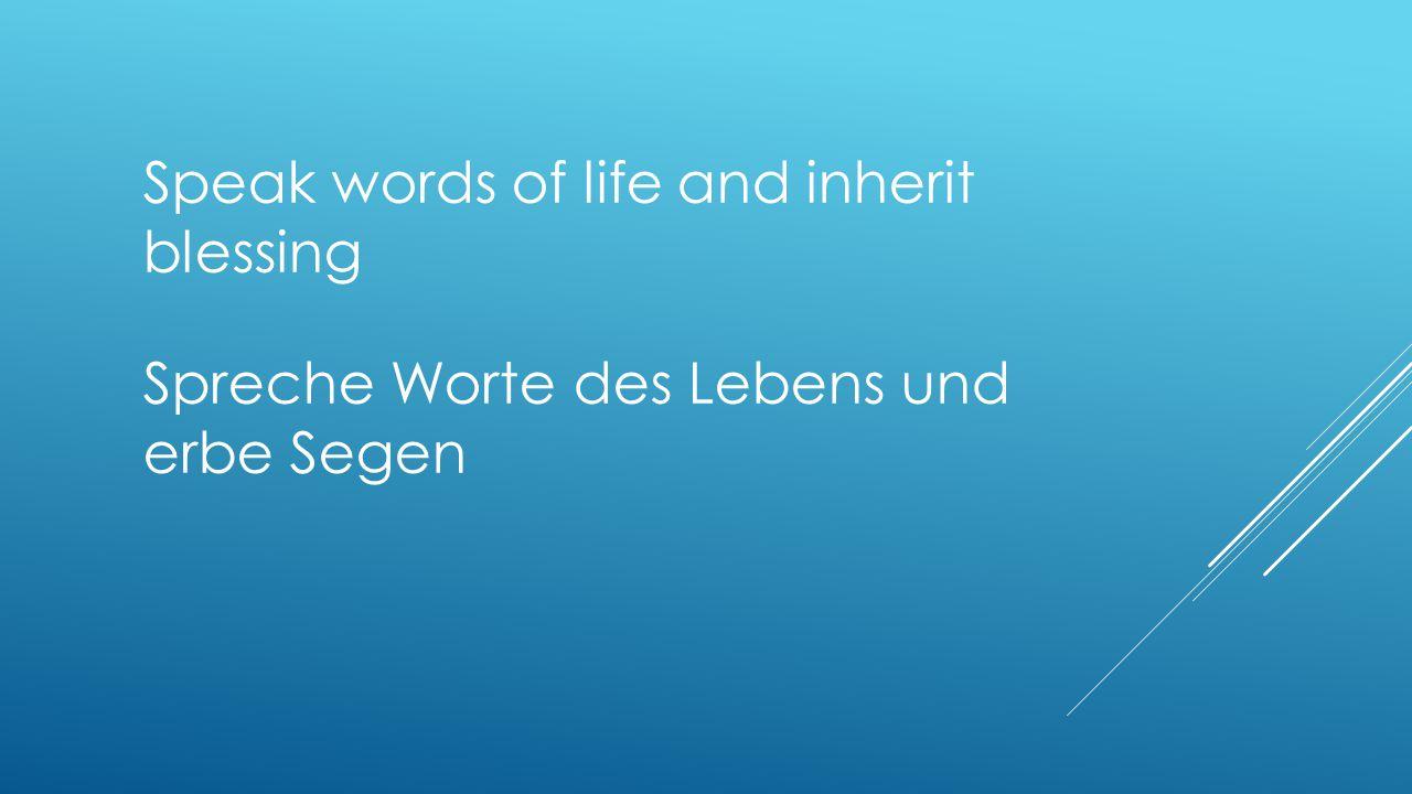 Speak words of life and inherit blessing Spreche Worte des Lebens und erbe Segen