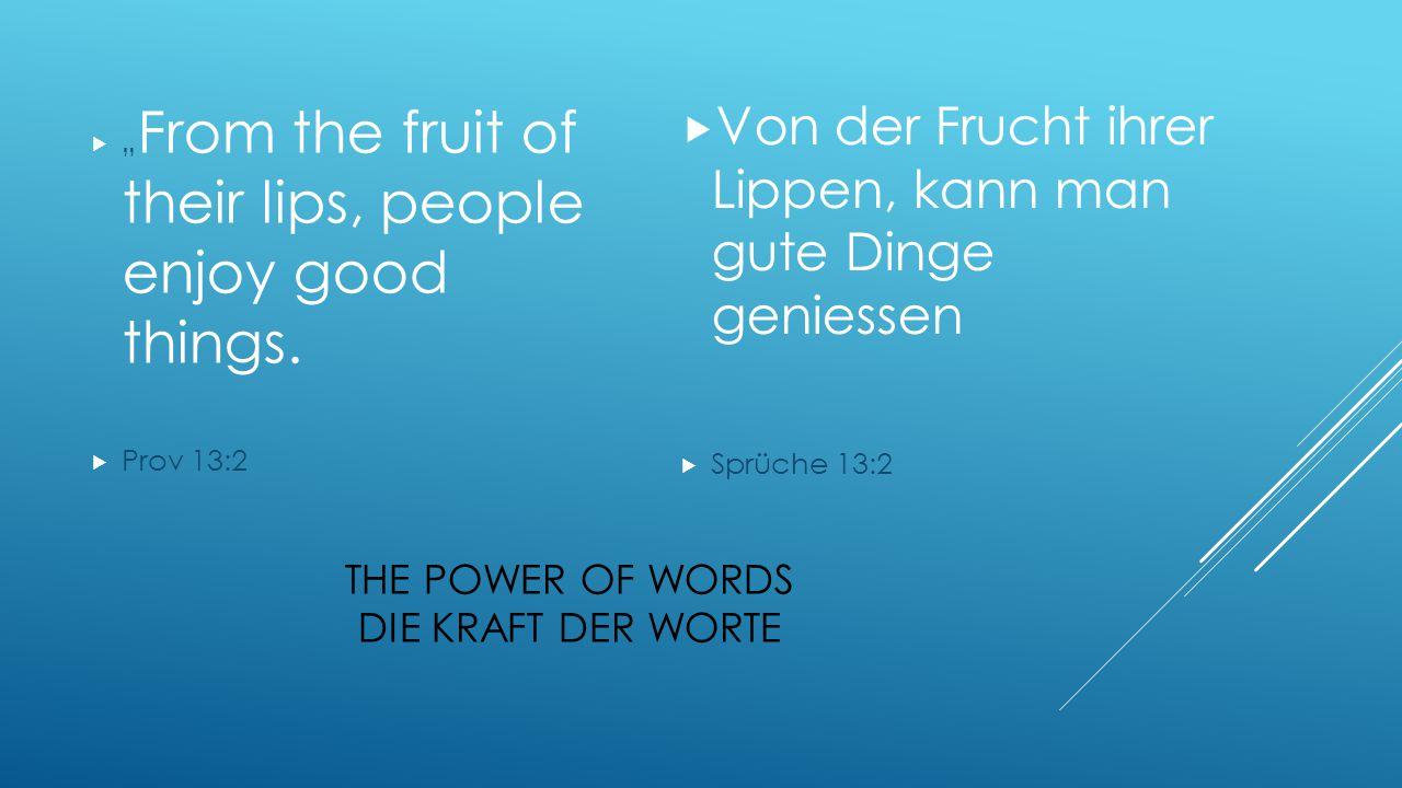 """THE POWER OF WORDS DIE KRAFT DER WORTE  """" From the fruit of their lips, people enjoy good things.  Prov 13:2  Von der Frucht ihrer Lippen, kann man"""