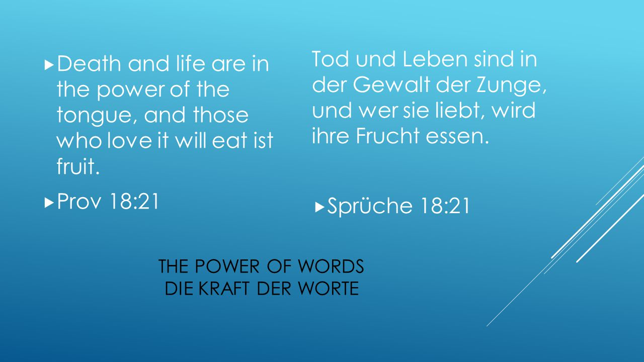  Death and life are in the power of the tongue, and those who love it will eat ist fruit.  Prov 18:21 Tod und Leben sind in der Gewalt der Zunge, un