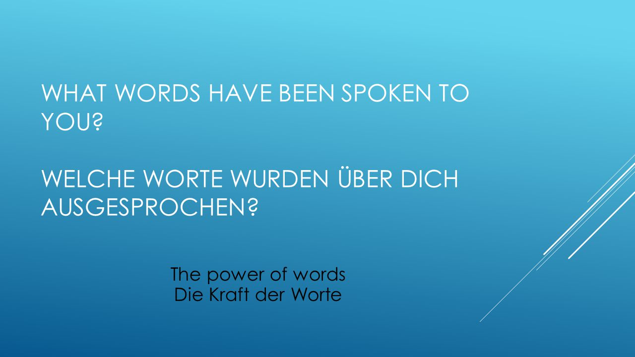 WHAT WORDS HAVE BEEN SPOKEN TO YOU? WELCHE WORTE WURDEN ÜBER DICH AUSGESPROCHEN? The power of words Die Kraft der Worte