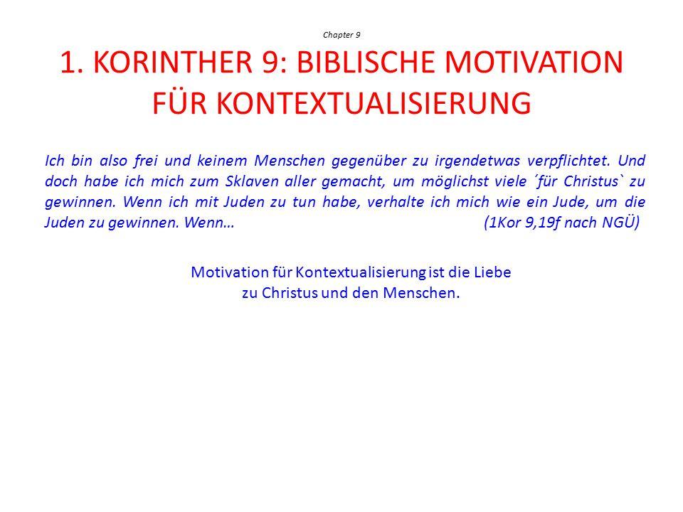 Chapter 9 1. KORINTHER 9: BIBLISCHE MOTIVATION FÜR KONTEXTUALISIERUNG Ich bin also frei und keinem Menschen gegenüber zu irgendetwas verpflichtet. Und