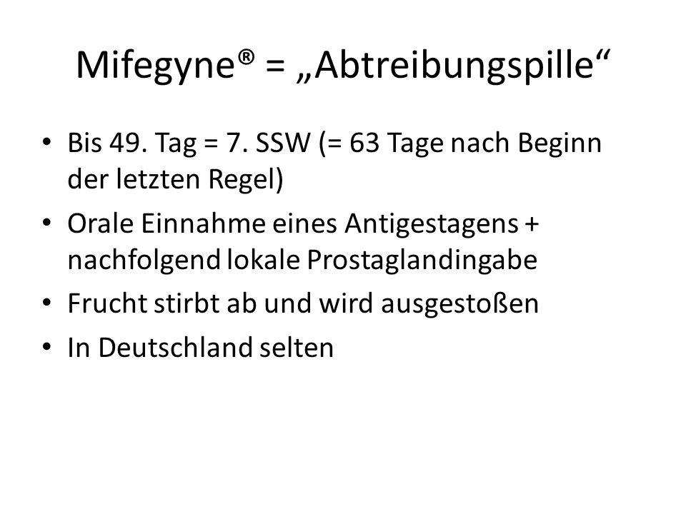 """Mifegyne® = """"Abtreibungspille"""" Bis 49. Tag = 7. SSW (= 63 Tage nach Beginn der letzten Regel) Orale Einnahme eines Antigestagens + nachfolgend lokale"""