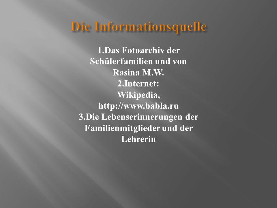 1.Das Fotoarchiv der Schülerfamilien und von Rasina M.W. 2.Internet: Wikipedia, http://www.babla.ru 3.Die Lebenserinnerungen der Familienmitglieder un