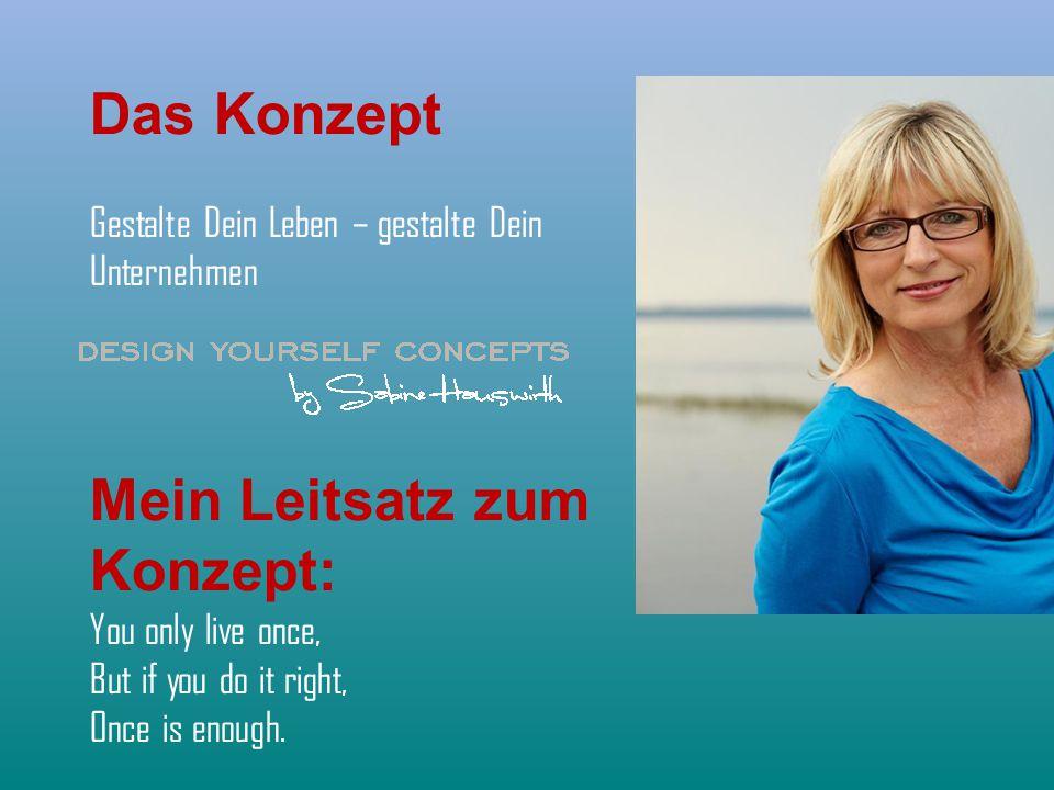 Das Konzept Gestalte Dein Leben – gestalte Dein Unternehmen Mein Leitsatz zum Konzept: You only live once, But if you do it right, Once is enough.
