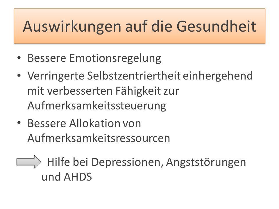 Auswirkungen auf die Gesundheit Bessere Emotionsregelung Verringerte Selbstzentriertheit einhergehend mit verbesserten Fähigkeit zur Aufmerksamkeitsst