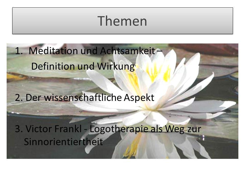 Themen 1.Meditation und Achtsamkeit – Definition und Wirkung 2. Der wissenschaftliche Aspekt 3. Victor Frankl - Logotherapie als Weg zur Sinnorientier