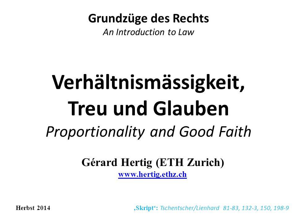 Verhältnismässigkeit, Treu und Glauben Proportionality and Good Faith Grundzüge des Rechts An Introduction to Law Herbst 2014 'Skript': Tschentscher/Lienhard 81-83, 132-3, 150, 198-9 Gérard Hertig (ETH Zurich) www.hertig.ethz.ch www.hertig.ethz.ch