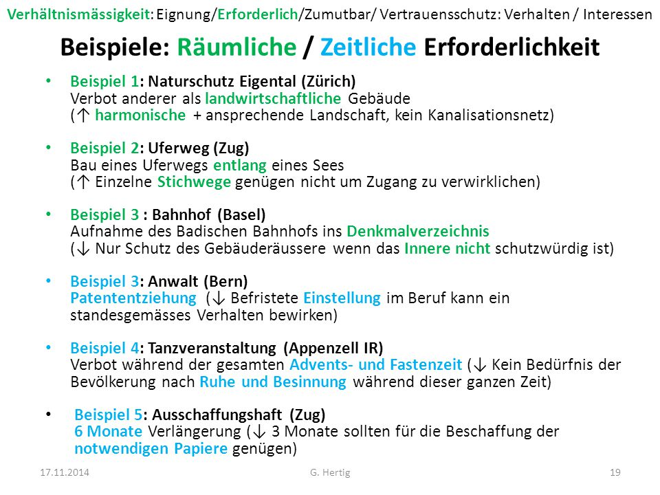 Beispiele: Räumliche / Zeitliche Erforderlichkeit Beispiel 1: Naturschutz Eigental (Zürich) Verbot anderer als landwirtschaftliche Gebäude (↑ harmonische + ansprechende Landschaft, kein Kanalisationsnetz) Beispiel 2: Uferweg (Zug) Bau eines Uferwegs entlang eines Sees (↑ Einzelne Stichwege genügen nicht um Zugang zu verwirklichen) Beispiel 3 : Bahnhof (Basel) Aufnahme des Badischen Bahnhofs ins Denkmalverzeichnis (↓ Nur Schutz des Gebäuderäussere wenn das Innere nicht schutzwürdig ist) Beispiel 3: Anwalt (Bern) Patententziehung (↓ Befristete Einstellung im Beruf kann ein standesgemässes Verhalten bewirken) Beispiel 4: Tanzveranstaltung (Appenzell IR) Verbot während der gesamten Advents- und Fastenzeit (↓ Kein Bedürfnis der Bevölkerung nach Ruhe und Besinnung während dieser ganzen Zeit) Beispiel 5: Ausschaffungshaft (Zug) 6 Monate Verlängerung (↓ 3 Monate sollten für die Beschaffung der notwendigen Papiere genügen) 17.11.201419G.