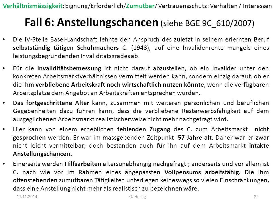 Fall 6: Anstellungschancen (siehe BGE 9C_610/2007) Die IV-Stelle Basel-Landschaft lehnte den Anspruch des zuletzt in seinem erlernten Beruf selbstständig tätigen Schuhmachers C.