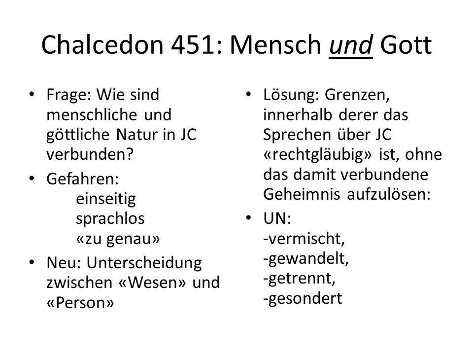 Chalcedon 451: Mensch und Gott Frage: Wie sind menschliche und göttliche Natur in JC verbunden.