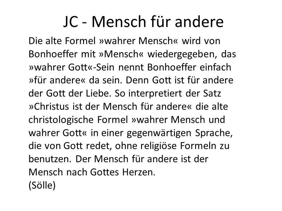 JC - Mensch für andere Die alte Formel »wahrer Mensch« wird von Bonhoeffer mit »Mensch« wiedergegeben, das »wahrer Gott«-Sein nennt Bonhoeffer einfach »für andere« da sein.