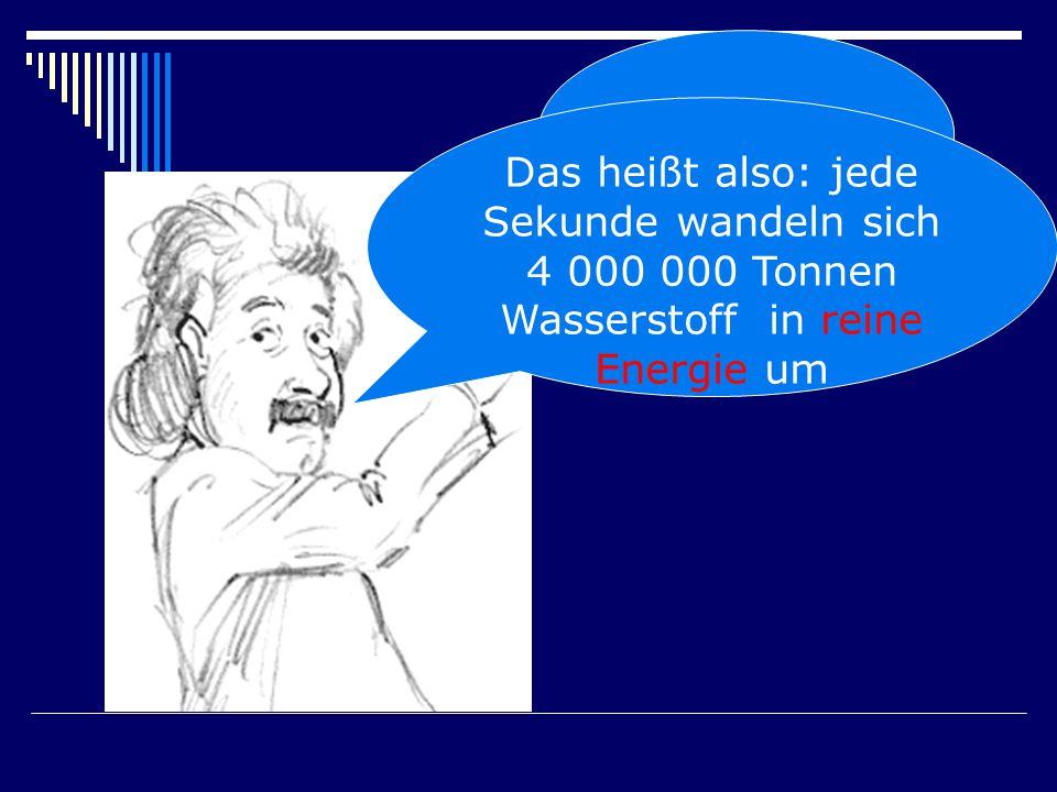 E = m.c 2 Das heißt also: jede Sekunde wandeln sich 4 000 000 Tonnen Wasserstoff in reine Energie um