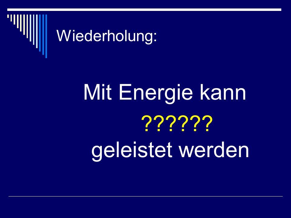 Mit Energie kann ?????? geleistet werden Wiederholung: