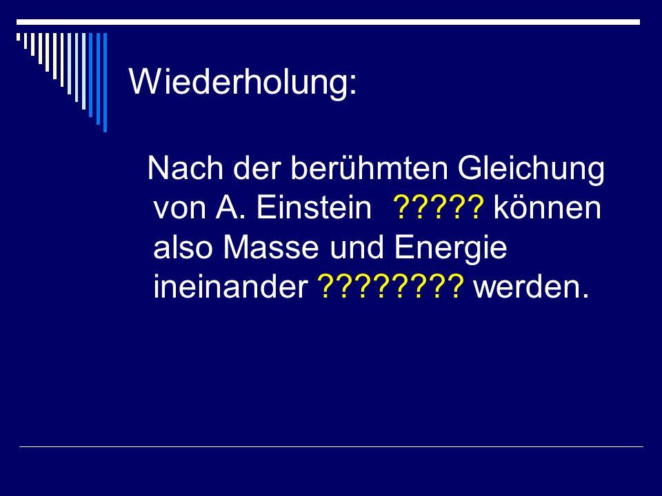Nach der berühmten Gleichung von A. Einstein ????? können also Masse und Energie ineinander ???????? werden. Wiederholung: