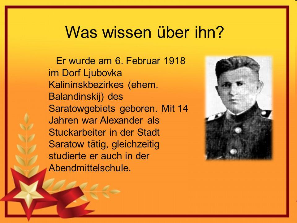 Was wissen über ihn? Er wurde am 6. Februar 1918 im Dorf Ljubovka Kalininskbezirkes (ehem. Balandinskij) des Saratowgebiets geboren. Mit 14 Jahren war