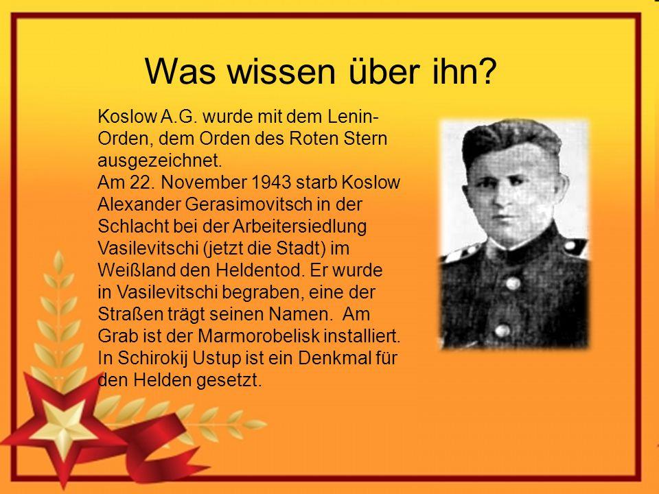 Was wissen über ihn? Koslow A.G. wurde mit dem Lenin- Orden, dem Orden des Roten Stern ausgezeichnet. Am 22. November 1943 starb Koslow Alexander Gera