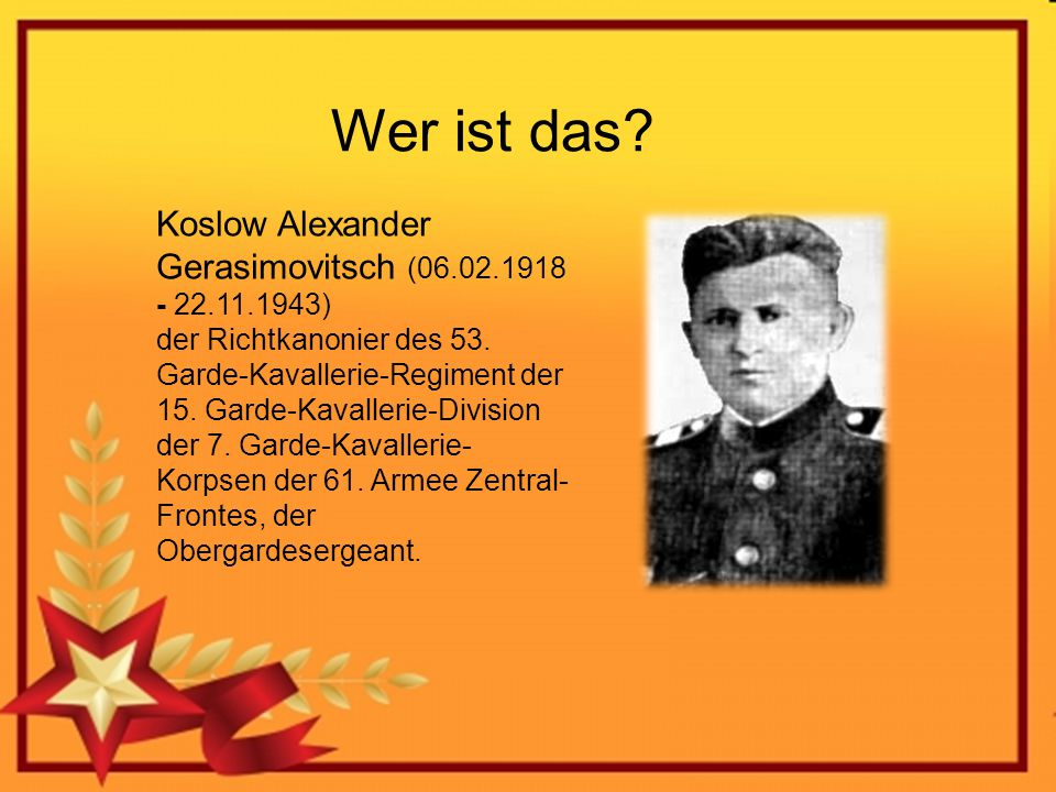 Wer ist das? Koslow Alexander Gerasimovitsch (06.02.1918 - 22.11.1943) der Richtkanonier des 53. Garde-Kavallerie-Regiment der 15. Garde-Kavallerie-Di