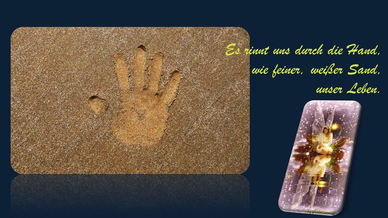 Es rinnt uns durch die Hand, wie feiner, weißer Sand, unser Leben.