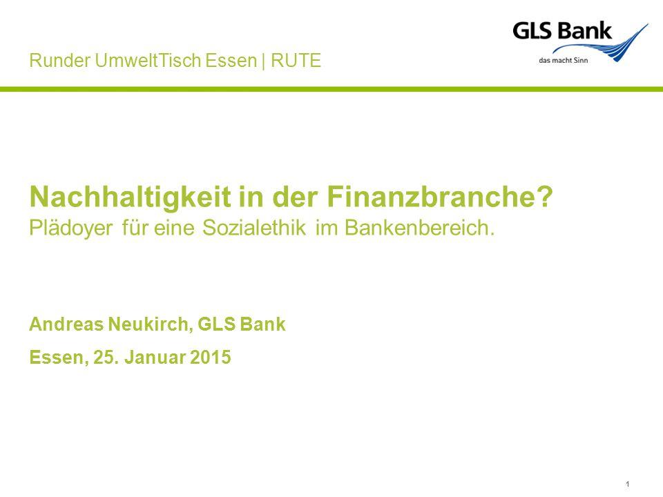 1 Nachhaltigkeit in der Finanzbranche? Plädoyer für eine Sozialethik im Bankenbereich. Andreas Neukirch, GLS Bank Essen, 25. Januar 2015 Runder Umwelt