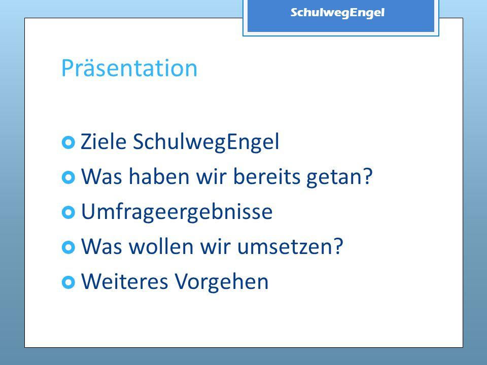 SchulwegEngel Präsentation  Ziele SchulwegEngel  Was haben wir bereits getan?  Umfrageergebnisse  Was wollen wir umsetzen?  Weiteres Vorgehen