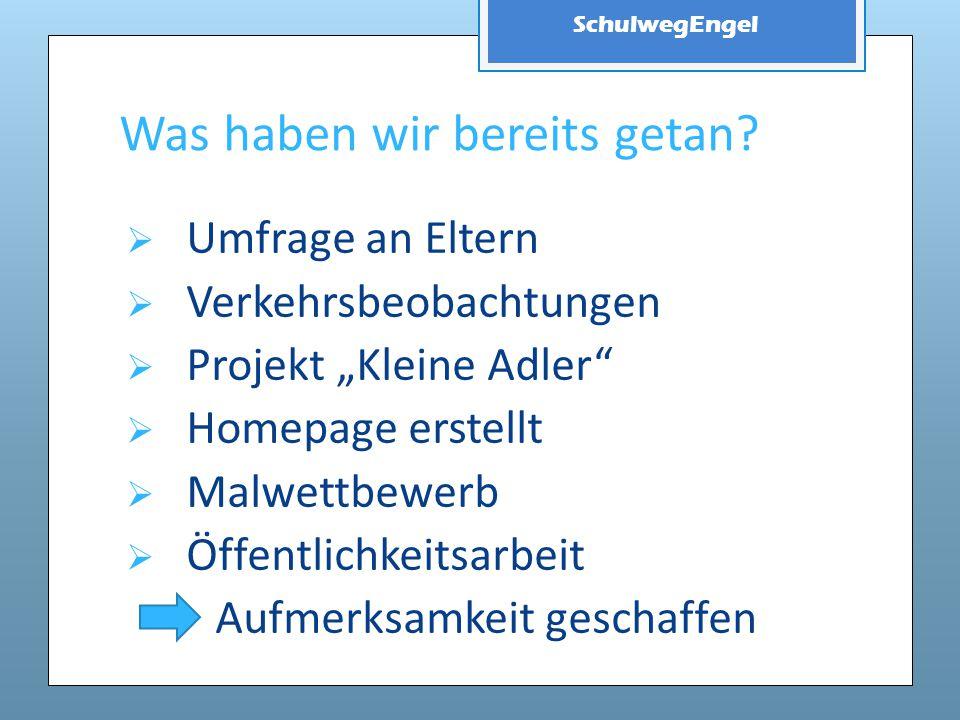 """SchulwegEngel Was haben wir bereits getan?  Umfrage an Eltern  Verkehrsbeobachtungen  Projekt """"Kleine Adler""""  Homepage erstellt  Malwettbewerb """