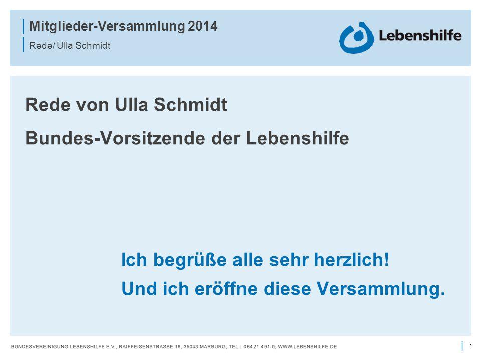 1 | | Mitglieder-Versammlung 2014 | Rede/ Ulla Schmidt Rede von Ulla Schmidt Bundes-Vorsitzende der Lebenshilfe Ich begrüße alle sehr herzlich! Und ic