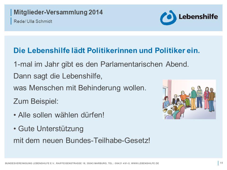 11 | | Mitglieder-Versammlung 2014 | Rede/ Ulla Schmidt Die Lebenshilfe lädt Politikerinnen und Politiker ein. 1-mal im Jahr gibt es den Parlamentaris
