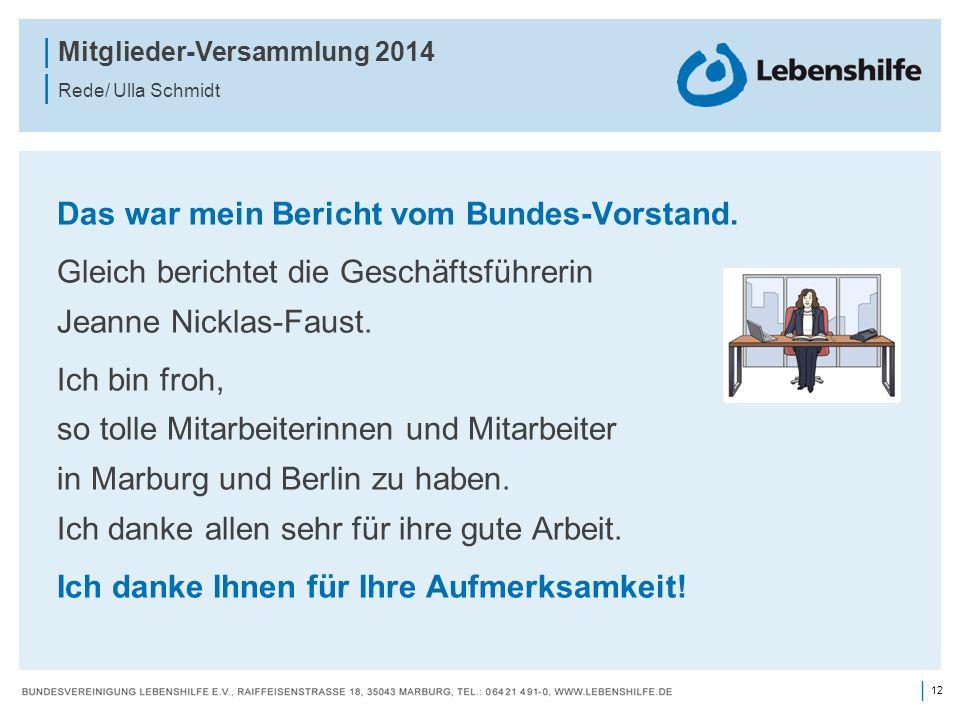 12 | | Mitglieder-Versammlung 2014 | Rede/ Ulla Schmidt Das war mein Bericht vom Bundes-Vorstand. Gleich berichtet die Geschäftsführerin Jeanne Nickla