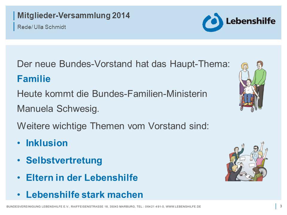 3 | | Mitglieder-Versammlung 2014 | Rede/ Ulla Schmidt Der neue Bundes-Vorstand hat das Haupt-Thema: Familie Heute kommt die Bundes-Familien-Ministeri