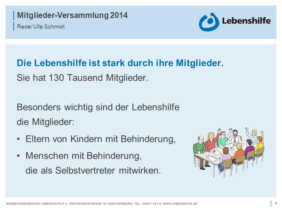 4 | | Mitglieder-Versammlung 2014 | Rede/ Ulla Schmidt Die Lebenshilfe ist stark durch ihre Mitglieder. Sie hat 130 Tausend Mitglieder. Besonders wich