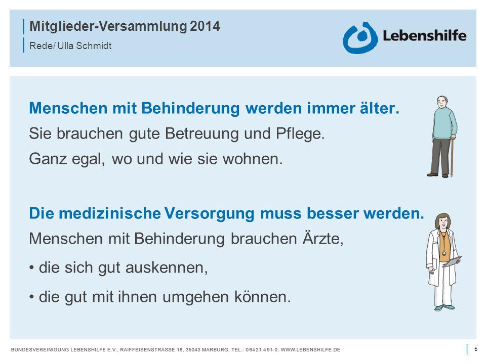 5 | | Mitglieder-Versammlung 2014 | Rede/ Ulla Schmidt Menschen mit Behinderung werden immer älter. Sie brauchen gute Betreuung und Pflege. Ganz egal,