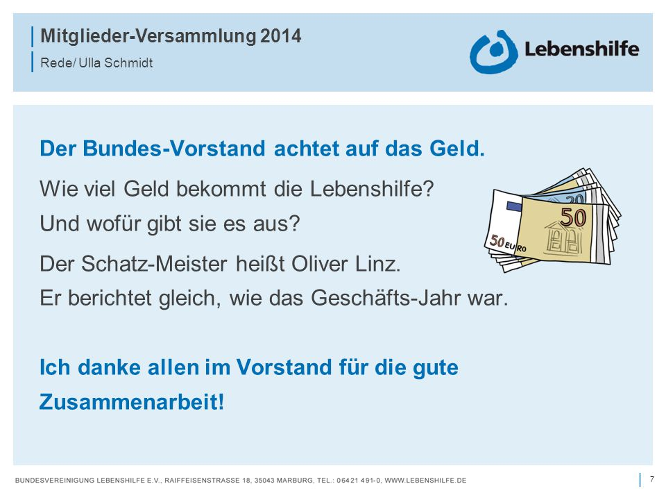 7 | | Mitglieder-Versammlung 2014 | Rede/ Ulla Schmidt Der Bundes-Vorstand achtet auf das Geld. Wie viel Geld bekommt die Lebenshilfe? Und wofür gibt