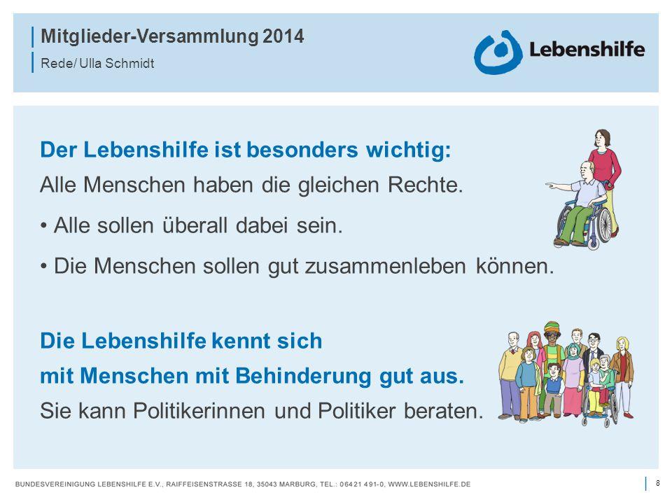 8 | | Mitglieder-Versammlung 2014 | Rede/ Ulla Schmidt Der Lebenshilfe ist besonders wichtig: Alle Menschen haben die gleichen Rechte. Alle sollen übe