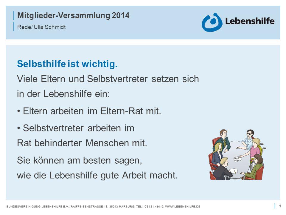 9 | | Mitglieder-Versammlung 2014 | Rede/ Ulla Schmidt Selbsthilfe ist wichtig. Viele Eltern und Selbstvertreter setzen sich in der Lebenshilfe ein: E