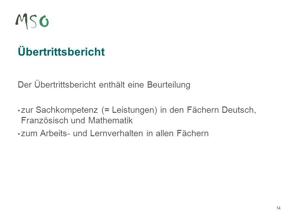 14 Übertrittsbericht Der Übertrittsbericht enthält eine Beurteilung zur Sachkompetenz (= Leistungen) in den Fächern Deutsch, Französisch und Mathemati